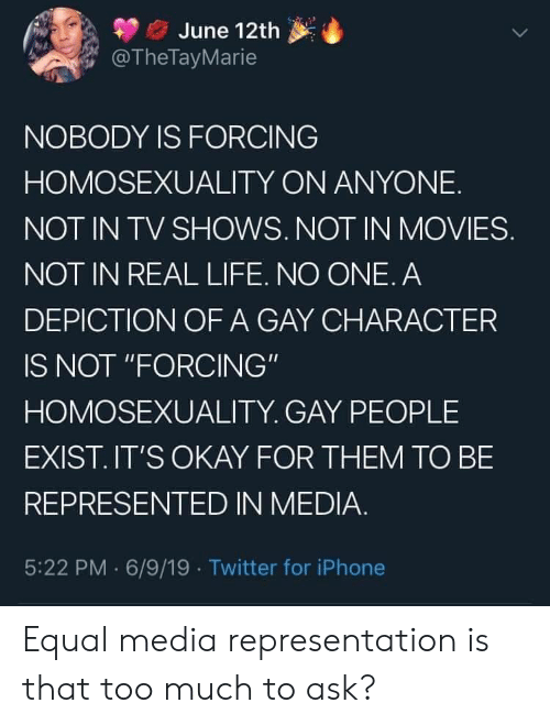 """Life No: June 12th  @TheTayMarie  NOBODY IS FORCING  HOMOSEXUALITY ON ANYONE  NOT IN TV SHOWS. NOT IN MOVIES.  NOT IN REAL LIFE. NO ONE. A  DEPICTION OF A GAY CHARACTER  IS NOT """"FORCING""""  HOMOSEXUALITY. GAY PEOPLE  EXIST.IT'S OKAY FOR THEM TO BE  REPRESENTED IN MEDIA.  5:22 PM 6/9/19 Twitter for iPhone Equal media representation is that too much to ask?"""