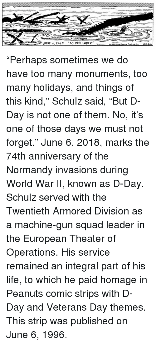 "syndicate: JUNE 6, 1944  TO REMEMBER"" doooouw en  O1996 United Feature Syndicate, incー  Akaz ""Perhaps sometimes we do have too many monuments, too many holidays, and things of this kind,"" Schulz said, ""But D-Day is not one of them. No, it's one of those days we must not forget.""  June 6, 2018, marks the 74th anniversary of the Normandy invasions during World War II, known as D-Day. Schulz served with the Twentieth Armored Division as a machine-gun squad leader in the European Theater of Operations. His service remained an integral part of his life, to which he paid homage in Peanuts comic strips with D-Day and Veterans Day themes. This strip was published on June 6, 1996."