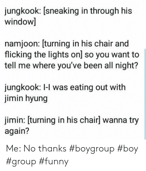 Funny, Chair, and Been: jungkook: [sneaking in through his  window]  namjoon: [turning in his chair and  flicking the lights on] so you want to  tell me where you've been all night?  jungkook: I-l was eating out with  jimin hyung  jimin: [turning in his chairl wanna try  again? Me: No thanks #boygroup #boy #group #funny