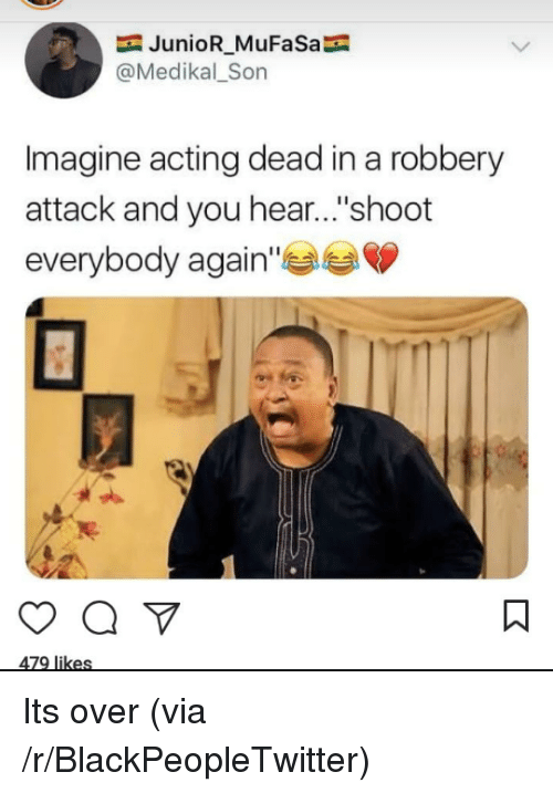 """Blackpeopletwitter, Mufasa, and Acting: JunioR_MuFaSa  @Medikal_Son  Imagine acting dead in a robbery  attack and you hear...""""shoot  everybody again Its over (via /r/BlackPeopleTwitter)"""