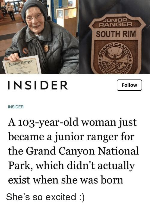 ranger: JUNIOR  RANGER  SOUTH RIM  Junior Ranger  rote  INSIDER  Follow  INSIDER  A 103-year-old woman just  became a junior ranger for  the Grand Canyon National  Park, which didn't actually  exist when she was born She's so excited :)