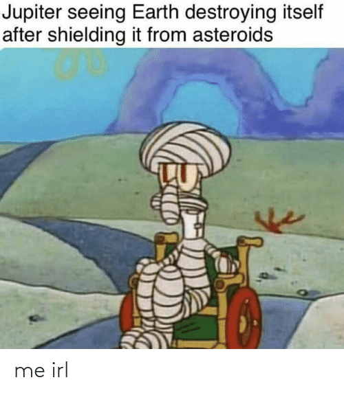 Jupiter: Jupiter seeing Earth destroying itself  after shielding it from asteroids me irl