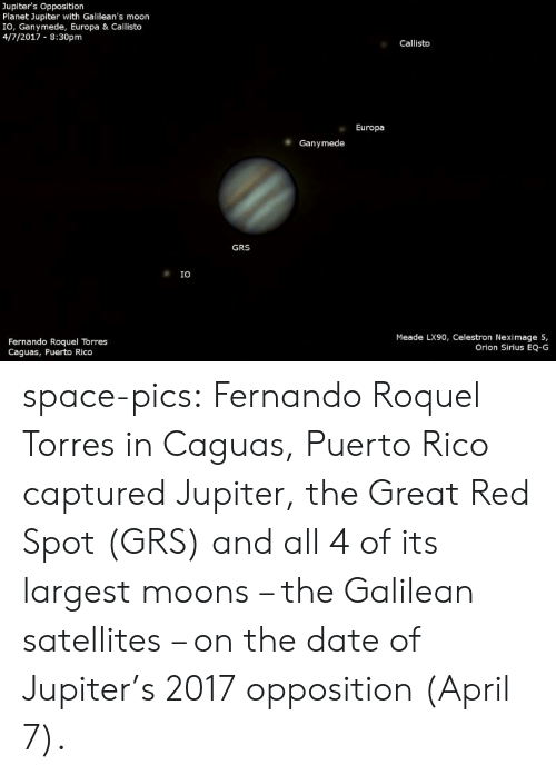 Tumblr, Blog, and Date: Jupiter's Opposition  Planet Jupiter with Galilean's moon  IO, Ganymede, Europa & Callisto  4/7/2017 8:30pm  Callisto  Europa  Ganymede  GRS  IO  Meade LX90, Celestron Neximage 5,  Orion Sirius EQ-G  Fernando Roquel Torres  Caguas, Puerto Rico space-pics:  Fernando Roquel Torres in Caguas, Puerto Rico captured Jupiter, the Great Red Spot (GRS) and all 4 of its largest moons – the Galilean satellites – on the date of Jupiter's 2017 opposition (April 7).