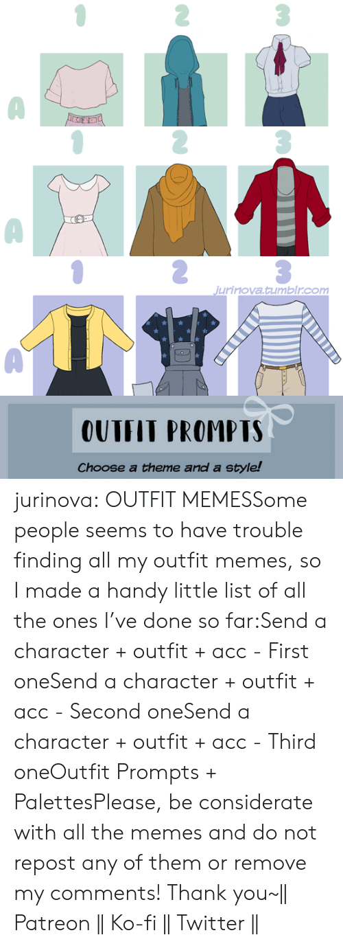 acc: jurinova.tumblr.com   OUTFIT PROMPTS  Choose a theme and a style! jurinova:  OUTFIT MEMESSome people seems to have trouble finding all my outfit memes, so I made a handy little list of all the ones I've done so far:Send a character + outfit + acc - First oneSend a character + outfit + acc - Second oneSend a character + outfit + acc - Third oneOutfit Prompts + PalettesPlease, be considerate with all the memes and do not repost any of them or remove my comments! Thank you~|| Patreon || Ko-fi || Twitter ||