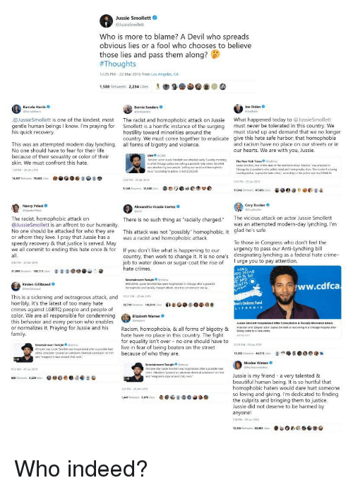 "Beautiful, Bernie Sanders, and Chicago: Jussie Smollett  Who is more to blame? A Devil who spreads  obvious lies or a fool who chooses to believe  those lies and pass them along?  #Thoug  12:25 PM-22 Mar 2016 from Los Angeles, CA  1,588 Retweets 2234 ikes  Kamala Harris  Bernie Sanders  Joe Biden  @JussieSmollett is one of the kindest, most The racist and homophobic attack on Jussie Wh happened today to @JussieSmollett  gentle human beings I know. I'm praying for Smollett is a horrific instance of the surging must never be tolerated in this country. We  his quick recovery  must stand up and demand that we no longer  hostility toward minorities around the  country. We must come together to eradicate give this hate safe harbor, that homophobia  all forms of bigotry and violence  This was an attempted modern day lynching.  No one should have to fear for their life  because of their sexuality or color of their  skin. We must confront this hate  30 PM-29 20  and racism have no place on our streets or in  our hearts. We are with you, Jussie.  mpire artor usse Smolett was attacked eny Tueday mamng  what Chicago polca are caling a possibile hate crime, St  aattacked ty two people yeling out acial and homophotic  usue Smelett, cne of thw stan of the trievson thow-Empire,, wm attacked r'  Chicago by 2 assaiants uin yded racial and hormophobi,in Th. itiderts bein  nwestigased as oposaie hale cime conding to the police. nytims/324  surs accorcing 1o police ant2G5Danx  79.932  29 PM 29 Jan 2019  31 PM-29 201  e) @e:  17.962 Retweets ฮ7.005 іа-  Nancy Pelosi  Cory Booker  The vicious attack on actor Jussie Smollett  The racist, homophobic attack on  @JussieSmollett is an affront to our humanity  No one should be attacked for who they are This attack was not ""possibly"" homophobic. It glad he's safe  or whom they love. I pray that Jussie has a was a racist and homophobic attack  speedy recovery & that justice is served. May  we all commit to ending this hate once & for If you don't like what is happening to our ency to pass our Anti-Lynching bil  There is no such thing as ""racially chargecd.  was an attempted modern-day lynching. I'm  To those in Congress who don't feel the  designating lynching as a federal hate crime-  country, then work to change it. It is no one's  job to water down or sugar-coat the rise of  hate crimes.  40 PM 29 Jan 2019  I urge you to pay attention.  21,053 Retweets 10019  Entertainment Tonight etnow  BREAKING Jussie Smolest has been hosptalized is Oicago after a posable  homophobic and racally changed attack etonine.com/empire-sar-ju  Kirsten Gillibrand O  ww.cdfca  This is a sickening and outrageous attack, and to07PM-29โซ12019  horribly, it's the latest of too many hate  crimes against LGBTQ people and people of  color. We are all responsible for condemning  this behavior and every person who enables  or normalizes it. Praying for Jussie and his Racism, homophobia, & all forms of bigotry &naeer  Defense Fund  Elizabeth Warren  Jussis Smallett Hospitalized Ater Homophobic&RacaBy Monvated Amack  hate have no place in this country. The fightony.en  for equality isn't over no one should have to  Entertainmant Tonighteow  2:09 PM-29 n 2019  eEmpre star busse Smotett sas hospitailed a pesite hot  live in fear of being beaten on the street  cnme. Ama kers-poured ส¡nknown demcal substance, on him  and wrapped a rape around hi neck  edm bcause of who they are  'a๑ G  Ο  @'k  13,25  Retween  44$1; um  Maxine Waters  Empire star Jussie Smolett ws hospitalzed aher a possible ate  crime. Attackers poured an unknown chemicalsubstance"" on him  and ""wrapped rope around กาย1 neck.  52 AM-20 201  Jussie is my friend a very talented &  beautiful human being. It is so hurtful that  homophobic haters would dare hurt someone  so loving and giving. I'm dedicated to finding  the culprits and bringing them to justice  Jussie did not deserve to be harmed by  an  703 PM-29 on 201  24 PM 29 an 201"