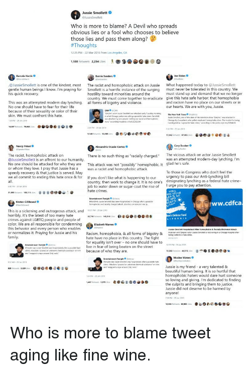 "Beautiful, Bernie Sanders, and Chicago: Jussie Smollett  Who is more to blame? A Devil who spreads  obvious lies or a fool who chooses to believe  those lies and pass them along?  #Thoug  12:25 PM-22 Mar 2016 from Los Angeles, CA  1,588 Retweets 2,234 Likes "" 9. @@@ ④  Kamala Harris  Bernie Sanders  Joe Biden  @JussieSmollett is one of the kindest, most  gentle human beings I know. I'm praying for  The racist and homophobic attack on Jussie  Smollett is a horrific instance of the surging  hostility toward minorities around the  country. We must come together to eradicate  all forms of bigotry and violence  What happened today to @JussieSmollett  must never be tolerated in this country. We  must stand up and demand that we no longer  give this hate safe harbor, that homophobia  and racism have no place on our streets or in  our hearts. We are with you, Jussie.  IS  This was an attempted modern day lynching.  No one should have to fear for their life  because of their sexuality or color of their  skin. We must confront this hate  30PM-29 209  CNN CNN  mpire actor usue Smolett was attacked ewnly Tueday momng  what Chicago polca are caling a possibile hate crime. St  a attacked by two people yeling out racial and homophoic  usse Smoliett, one of the stans of the selevision show Empire wwattacked  Chicago tr? 2 assaiants uhu yoled racial and hormophobK ฝนเ1 Th. ntidert is being  inwestigsed as posble hale cime accondng to the police. nytimGh2  slurs accorcing to police ant/265D2nx  79.982  31 PM 29 Jan 2019  3,140 Retweets 12,868 Lke  栾恋りOcie偬莘の  e. @e:  é  17.94 Retweets ฮ7.005 lka  Cory Booker  Corylooe  Nancy Pelosi  The vicious attack on actor Jussie Smollett  The racist, homophobic attack on  @JussieSmollett is an affront to our humanity  No one should be attacked for who they are This attack was not ""possibly"" homophobic. It glad he's safe  or whom they love. I pray that Jussie has a as a racist and homophobic attack.  speedy recovery & that justice is served. May  we all commit to ending this hate once & for If you don't like what is happening to our  There is no such thing as ""racially chargecd.  was an attempted modern-day lynching. I'm  To those in Congress who don't feel the  urgency to pass our Anti-Lynching bill  designating lynching as a federal hate crime-  country, then work to change it. It is no one's  job to water down or sugar-coat the rise of urge you to pay attention.  hate crimes.  640 PM-29 Jan 2019  000 TOME  Entertainment Tonight etno  BREAKING Jussie Smolest has been hosptalized in Oicago after a posable  homophobic and racially changed attack etoninecom/empire-star-ju  ww.cdfca  Kirsten Gillibrand o  This is a sickening and outrageous attack, and07 PM-9m 201  horribly, it's the latest of too many hate  crimes against LGBTQ people and people of  color. We are all responsible for condemning  this behavior and every person who enables  or normalizes it. Praying for Jussie and his Racism, homophobia & all forms of bigotry &  Defense Fund  Elizabeth Warren  Jussis Smollett Hospitaized Ather Homophobic&Racaly Motivated Amack  Musi tindt  s"" s  n  g  o  o  n  e  hate have no place in this country. The fightony.cem  for equality isn't over no one should have to  209 PM-29 2013  Empre star Ause Smolett sas hospitalsed a poi  crime. Armadeers poured an unknown chemical substance on him  live in fear of being beaten on the street  and wrapped a rope anound hi neck  Maxine Waters  Empire star Jussie Smolett was hospitalzed aher a possible habe  crime. Attackers poured an unknown chemical substance"" on him  and ""wrappedあrope around mel neck.  952 AM-29on 2019  beautiful human being. It is so hurtful that  homophobic haters would dare hurt someone  so loving and giving. I'm dedicated to finding  the culprits and bringing them to justice  Jussie did not deserve to be harmed by  an  701 PM-29 ion 2019  -24 PM-29 Jan 2039"