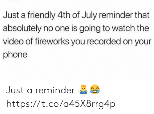 Phone, 4th of July, and Fireworks: Just a friendly 4th of July reminder that  absolutely no one is going to watch the  video of fireworks you recorded on your  phone Just a reminder 🤷♂️😂 https://t.co/a45X8rrg4p