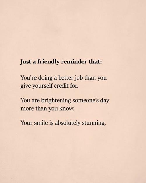 You Know Your: Just a friendly reminder that:  You're doing a better job than you  give yourself credit for.  You are brightening someone's day  more than you know.  Your smile is absolutely stunning.