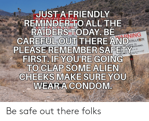 Air Force: JUST A FRIENDLY  REMINDER TO ALL THE  RAIDERS TODAY. BE  CAREFUL OUT THERE AND  RE STRITED  uS. Air Force Installation  HARNING  PLEASEREMEMBER SAFETY  FIRST. IF YOU'RE GOING  TO CLAP SOME ALIEN  CHEEKS MAKE SURE YOU  WEAR A CONDOM  STALLATION  OFF LIMITS TO  PERSONNEL  NAUT  rity Act. 50  nterna  US.C  and $5.000 fine  THORIT  o one year imprisonment  PUNISHMENT: Be safe out there folks
