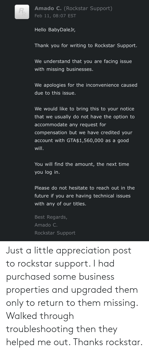 Business: Just a little appreciation post to rockstar support. I had purchased some business properties and upgraded them only to return to them missing. Walked through troubleshooting then they helped me out. Thanks rockstar.