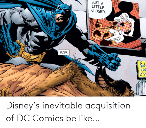 Comics: JUST A  LITTLE  CLOSER.  FOUR. Disney's inevitable acquisition of DC Comics be like…