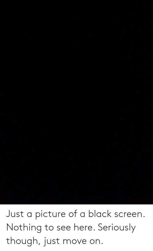 move: Just a picture of a black screen. Nothing to see here. Seriously though, just move on.