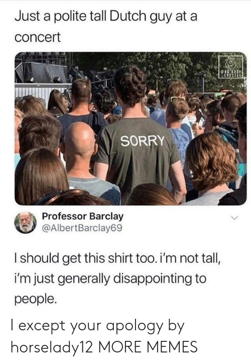 barclay: Just a polite tall Dutch guy at a  concert  NG BODY  SPECIAL  SORRY  Professor Barclay  @AlbertBarclay69  Ishould get this shirt too. i'm not tall,  i'm just generally disappointing to  people. I except your apology by horselady12 MORE MEMES