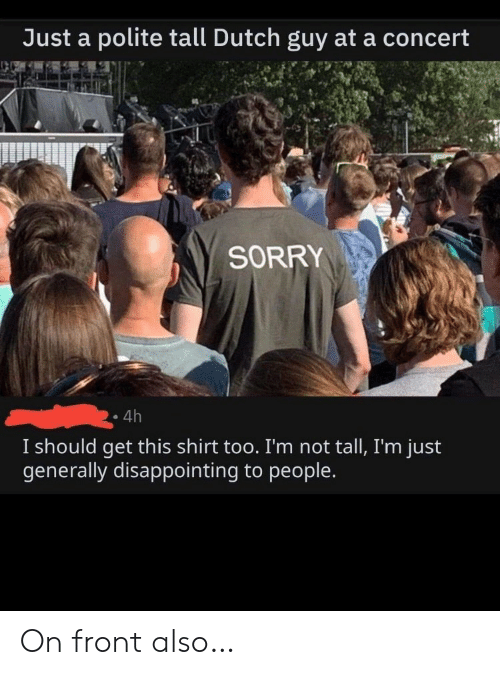 Dutch Language: Just a polite tall Dutch guy ata concert  SORRY  4h  I should get this shirt too. I'm not tall, I'm just  generally disappointing to people. On front also…