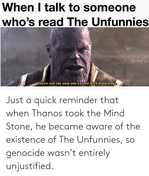 existence: Just a quick reminder that when Thanos took the Mind Stone, he became aware of the existence of The Unfunnies, so genocide wasn't entirely unjustified.