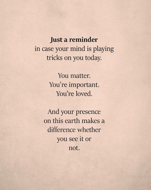 You See It: Just a reminder  in case your mind is playing  tricks on you today.  You matter.  You're important.  You're loved.  And your presence  on this earth makes a  difference whether  you see it or  not.