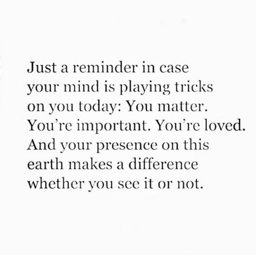 Earth, Today, and Mind: Just a reminder in case  your mind is playing tricks  on you today: You matter  You're important. You're loved  And your presence on this  earth makes a difference  whether you see it or not.