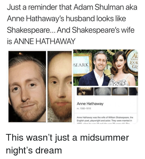 Shakespeare, Anne Hathaway, and Husband: Just a reminder that Adam Shulman aka  Anne Hathaway's husband looks like  Shakespeare... And Shakespeare's wife  is ANNE HATHAWAY  AL  FIROU  OOK  GLL  SEARK  Anne Hathaway  m. 1582-1616  Anne Hathaway was the wife of William Shakespeare, the  English poet, playwright and actor. They were married in This wasn't just a midsummer night's dream