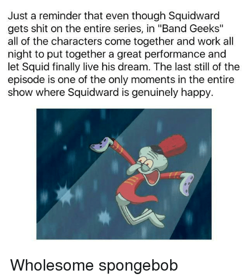 "Shit, SpongeBob, and Squidward: Just a reminder that even though Squidward  gets shit on the entire series, in ""Band Geeks""  all of the characters come together and work all  night to put together a great performance and  let Squid finally live his dream. The last still of the  episode is one of the only moments in the entiree  show where Squidward is genuinely happy. Wholesome spongebob"