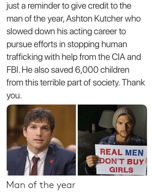 Children, Girls, and Thank You: just a reminder to give credit to the  man of the year, Ashton Kutcher who  slowed down his acting career to  pursue efforts in stopping human  trafficking with help from the CIA and  FBl. He also saved 6,000 children  from this terrible part of society. Thank  you  REAL MEN  ON'T BUY  GIRLS Man of the year