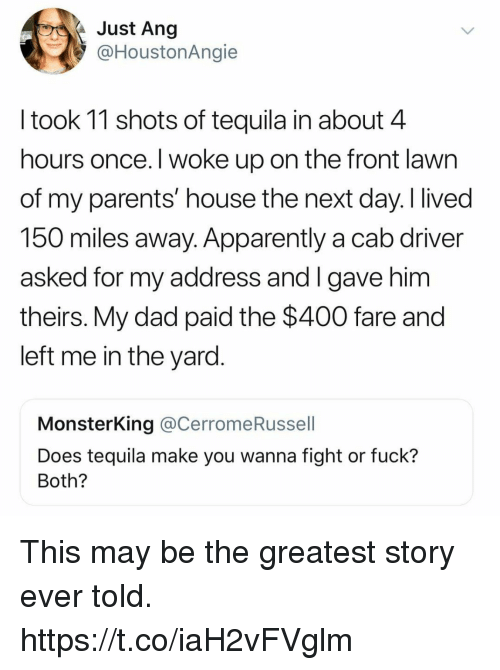 Apparently, Dad, and Funny: Just Ang  @HoustonAngie  l took 11 shots of tequila in about 4  hours once. I woke up on the front lawn  of my parents' house the next day.I lived  150 miles away. Apparently a cab driver  asked for my address and I gave him  theirs. My dad paid the $400 fare and  left me in the yard  MonsterKing @CerromeRussell  Does tequila make you wanna fight or fuck?  Both? This may be the greatest story ever told. https://t.co/iaH2vFVglm