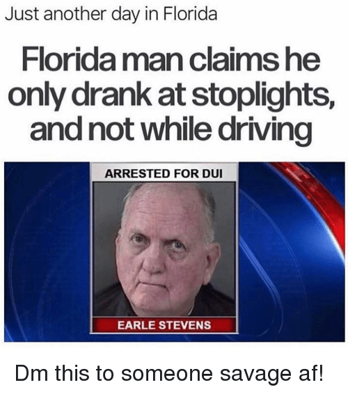 Af, Driving, and Florida Man: Just another day in Florida  Florida man claims he  only drank at stoplights,  and not while driving  ARRESTED FOR DUI  EARLE STEVENS Dm this to someone savage af!