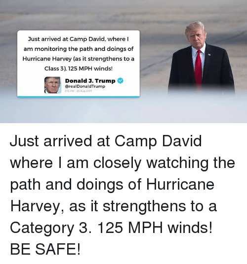 Juste: Just arrived at Camp David, where I  am monitoring the path and doings of  Hurricane Harvey (as it strengthens to a  Class 3). 125 MPH winds!  Donald J.  Trump  @realDonaldTrump  212 PM-25 Aug 2017 Just arrived at Camp David where I am closely watching the path and doings of Hurricane Harvey, as it strengthens to a Category 3. 125 MPH winds! BE SAFE!