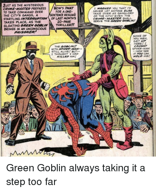 Alive, Crime, and Green Goblin: JUST AS THE MYSTERIOUS  CRIME-MASTER PREPARES HOW'S THAT  TO TAKE COMMAND OVER  THE CITY'S GANGS, A  STARTLING INTERRUPTIOW OF LAST MONTH'S  TAKES PLACE, AS THE  GLOATING GREEN GOBLINTHRILLER??  BRINGS IN AN UNCONSCIOUS  WARWED YOU THAT I'D  NEVER LET ANYONE ELSE  TAKE OVER AS SANGLORD  OF THE CITY! EVEN THE  CRIME MASTER SHALL  SERVE THE GREEN GOBLIN!  FOR A ONE-  SENTENCE RESUME  20-PAGE  PRISOWER  SOME OF  YOU MEN  GET UP  HERE! I  CAUGAT  SPIDER-MAN  THE GOBLIN!  WITH SP  STILL ALIVE BUT--  THOUGHT HAD  KILLED HM!  NOW SEE  F yoU CAN  HOLD HM Green Goblin always taking it a step too far