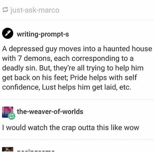 Lustly: just-ask-marco  writing-prompt-s  A depressed guy moves into a haunted house  with 7 demons, each corresponding to a  deadly sin. But, they're all trying to help him  get back on his feet; Pride helps with self  confidence, Lust helps him get laid, etc.  the-weaver-of-worlds  I would watch the crap outta this like wow