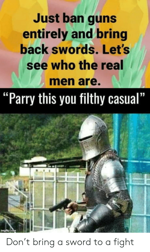 "Ban: Just ban guns  entirely and bring  back swords. Let's  see who the real  men are.  ""Parry this you filthy casual""  imgflip.com Don't bring a sword to a fight"