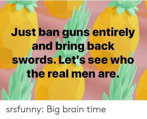 Ban: Just ban guns entirely  and bring back  swords. Let's see who  the real men are. srsfunny:  Big brain time