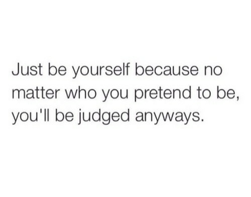 Who, You, and Just: Just be yourself because no  matter who you pretend to be,  you'll be judged anyways.