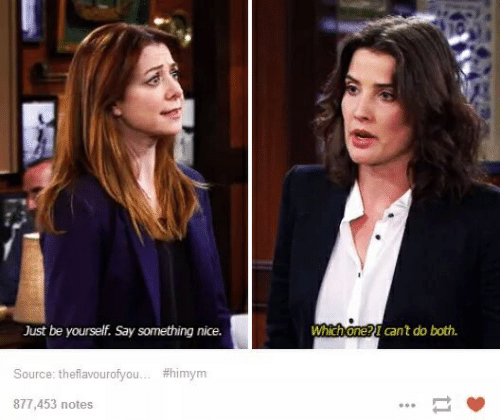 himym: Just be yourself. Say something nice.  Which one? I can't do both.  Source: theflavourofyou... #himym  877,453 notes  11