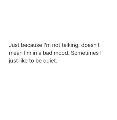 In A Bad Mood: Just because I'm not talking, doesn't  mean I'm in a bad mood. Sometimes l  just like to be quiet.
