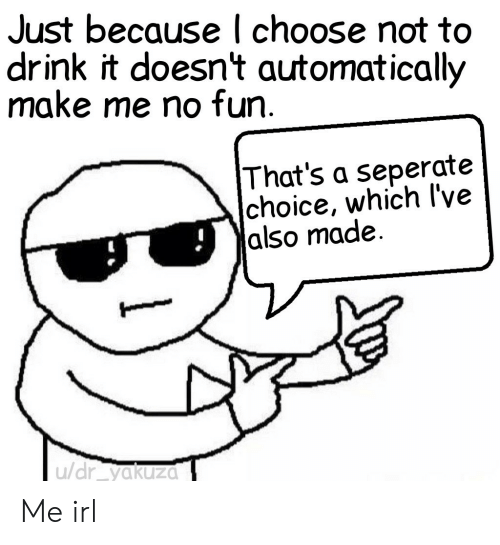 Irl, Me IRL, and Fun: Just because l choose not to  drink it doesn't automatically  make me no fun  That's a seperate  choice, which l've  |also made.  u/dr yakuza Me irl