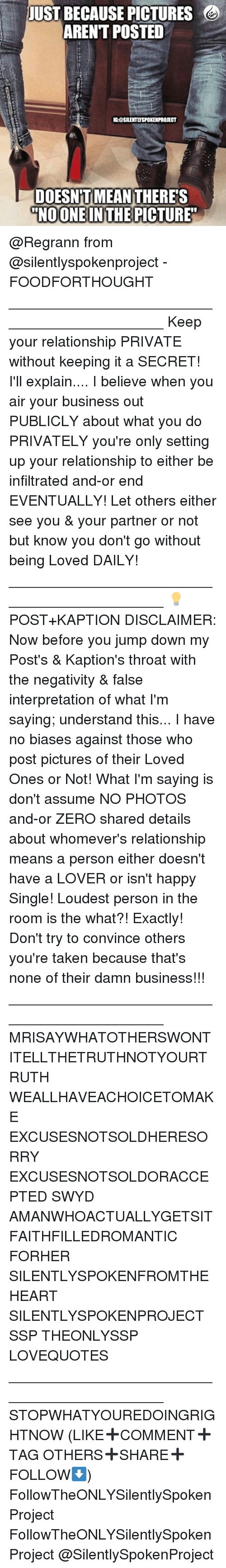 zeroes: JUST BECAUSE PICTURES  ARENT POSTED  IGOSILENTLYSPOKENPROJECT  DOESN'T MEAN  DOESN'T MEANTHERES  NOONE INTHE PICTURE @Regrann from @silentlyspokenproject - FOODFORTHOUGHT ____________________________________________ Keep your relationship PRIVATE without keeping it a SECRET! I'll explain.... I believe when you air your business out PUBLICLY about what you do PRIVATELY you're only setting up your relationship to either be infiltrated and-or end EVENTUALLY! Let others either see you & your partner or not but know you don't go without being Loved DAILY! ____________________________________________ 💡POST+KAPTION DISCLAIMER: Now before you jump down my Post's & Kaption's throat with the negativity & false interpretation of what I'm saying; understand this... I have no biases against those who post pictures of their Loved Ones or Not! What I'm saying is don't assume NO PHOTOS and-or ZERO shared details about whomever's relationship means a person either doesn't have a LOVER or isn't happy Single! Loudest person in the room is the what?! Exactly! Don't try to convince others you're taken because that's none of their damn business!!! ____________________________________________ MRISAYWHATOTHERSWONT ITELLTHETRUTHNOTYOURTRUTH WEALLHAVEACHOICETOMAKE EXCUSESNOTSOLDHERESORRY EXCUSESNOTSOLDORACCEPTED SWYD AMANWHOACTUALLYGETSIT FAITHFILLEDROMANTIC FORHER SILENTLYSPOKENFROMTHEHEART SILENTLYSPOKENPROJECT SSP THEONLYSSP LOVEQUOTES ____________________________________________ STOPWHATYOUREDOINGRIGHTNOW (LIKE➕COMMENT➕TAG OTHERS➕SHARE➕FOLLOW⬇️) FollowTheONLYSilentlySpokenProject FollowTheONLYSilentlySpokenProject @SilentlySpokenProject