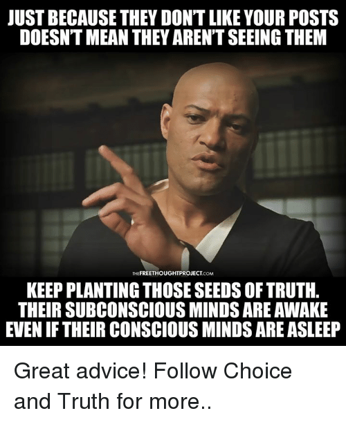 Advice, Memes, and Mean: JUST BECAUSE THEY DON'T LIKE YOUR POSTS  DOESNT MEAN THEY AREN'T SEEING THEM  THEFREETHOUGHTPROJECT.coM  KEEP PLANTING THOSE SEEDS OF TRUTH  THEIR SUBCONSCIOUS MINDS ARE AWAKE  EVEN IF THEIR CONSCIOUS MINDS ARE ASLEEP Great advice!  Follow Choice and Truth for more..