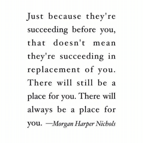 Mean, Will, and Morgan: Just because they're  succeeding before you,  that doesn't mean  they're succeeding in  replacement of vou.  There will still be a  place for you. There will  always be a place  you. Morgan Harper Nichols  for