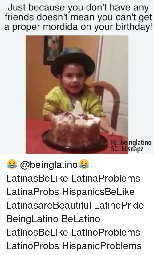 you dont have any friends: Just because you don't have any  friends doesn't mean you can't get  a proper mordida on your birthday!  IG: beinglatino  SC: BLsnapz 😂 @beinglatino😂 LatinasBeLike LatinaProblems LatinaProbs HispanicsBeLike LatinasareBeautiful LatinoPride BeingLatino BeLatino LatinosBeLike LatinoProblems LatinoProbs HispanicProblems