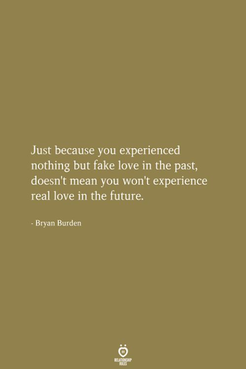 bryan: Just because you experienced  nothing but fake love in the past,  doesn't mean you won't experience  real love in the future.  Bryan Burden