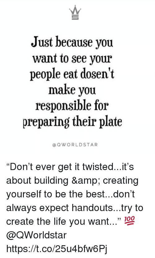 """Life, Best, and Twisted: Just because you  want to see your  people eat dosen't  make you  responsible for  preparing their plate  OWORLDSTAR """"Don't ever get it twisted...it's about building & creating yourself to be the best...don't always expect handouts...try to create the life you want..."""" 💯 @QWorldstar https://t.co/25u4bfw6Pj"""