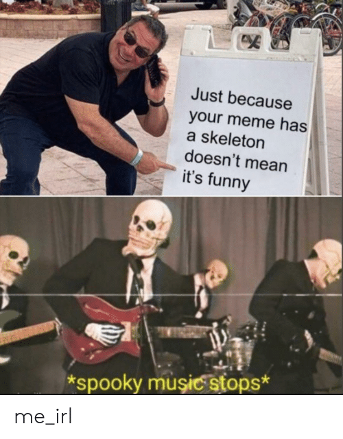 Your Meme: Just because  your meme has  a skeleton  doesn't mean  it's funny  spooky muşiC stops* me_irl