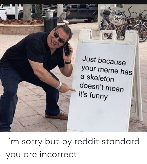 Sorry But: Just because  your meme has  a skeleton  doesn't mean  it's funny I'm sorry but by reddit standard you are incorrect