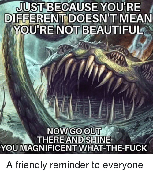 Beautiful, Fuck, and Mean: JUST BECAUSE YOURE  YOU'RE NOT  DIFFERENTDOESN'T MEAN  BEAUTIFUL  NOWGO OUT  THERE  AND SHINE  YOU MAGNIFICENT WHAT-THE-FUCK A friendly reminder to everyone