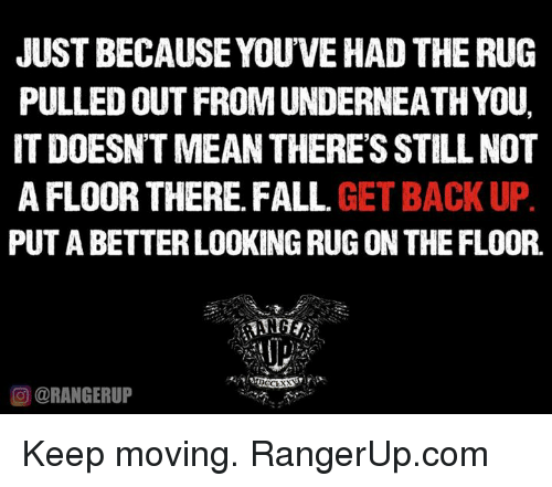Better Look: JUST BECAUSE YOUVEHAD THE RUG  PULLED OUT FROM UNDERNEATHYOU.  IT DOESNTMEAN THERES STILL NOT  AFLOOR THERE FALL  GET BACK UP  PUT A BETTER LOOKING RUG ON THE FLOOR.  OORANGERUP Keep moving.   RangerUp.com