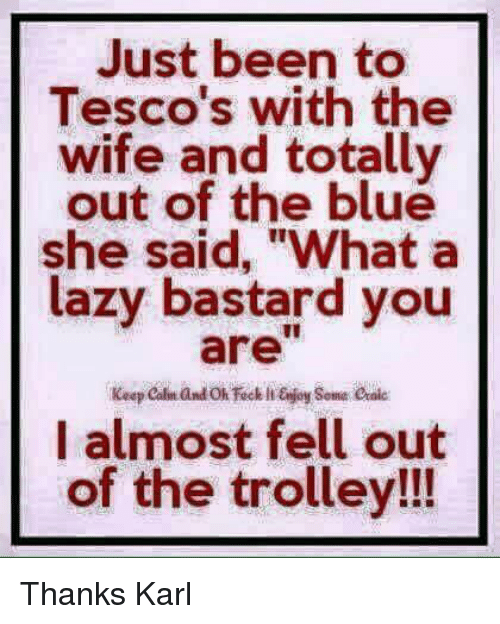 """trolleys: Just been to  Tesco's with the  wife and totally  out of the blue  she said, """"What a  lazy bastard you  I almost fell out  of the trolley!!! Thanks Karl"""