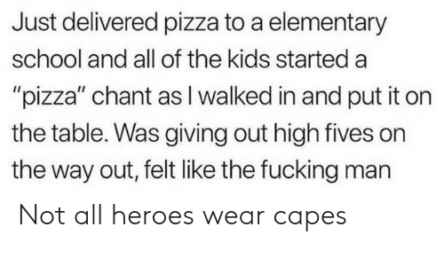 """Fucking, Pizza, and School: Just delivered pizza to a elementary  school and all of the kids started a  """"pizza"""" chant as I walked in and put it on  the table. Was giving out high fives on  the way out, felt like the fucking man Not all heroes wear capes"""