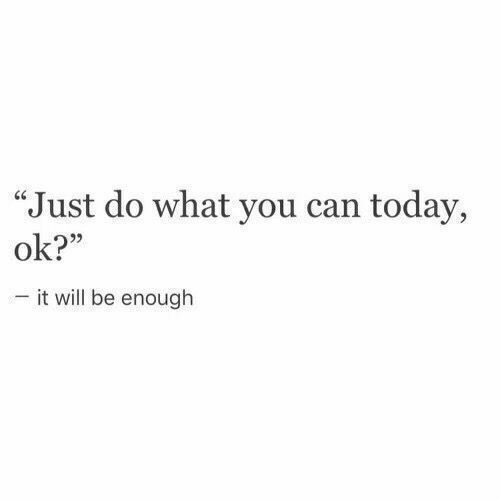 """Today, Can, and Will: """"Just do what you can today,  ok?""""  -it will be enough"""