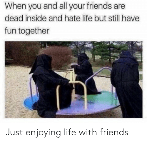 Friends, Life, and Just: Just enjoying life with friends