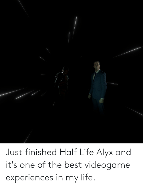 Experiences: Just finished Half Life Alyx and it's one of the best videogame experiences in my life.